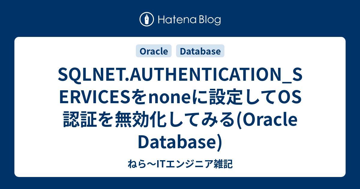 ねら~ITエンジニア雑記  SQLNET.AUTHENTICATION_SERVICESをnoneに設定してOS認証を無効化してみる(Oracle Database)